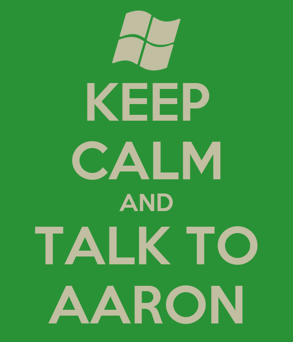 KEEP CALM AND TALK TO AARON