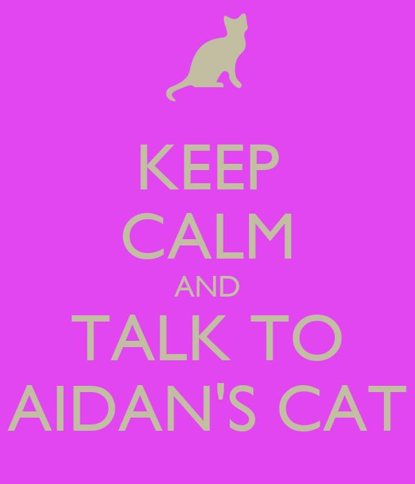 KEEP CALM AND TALK TO AIDAN'S CAT