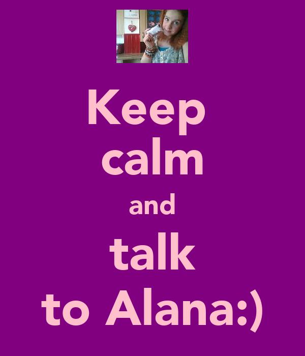 Keep  calm and talk to Alana:)