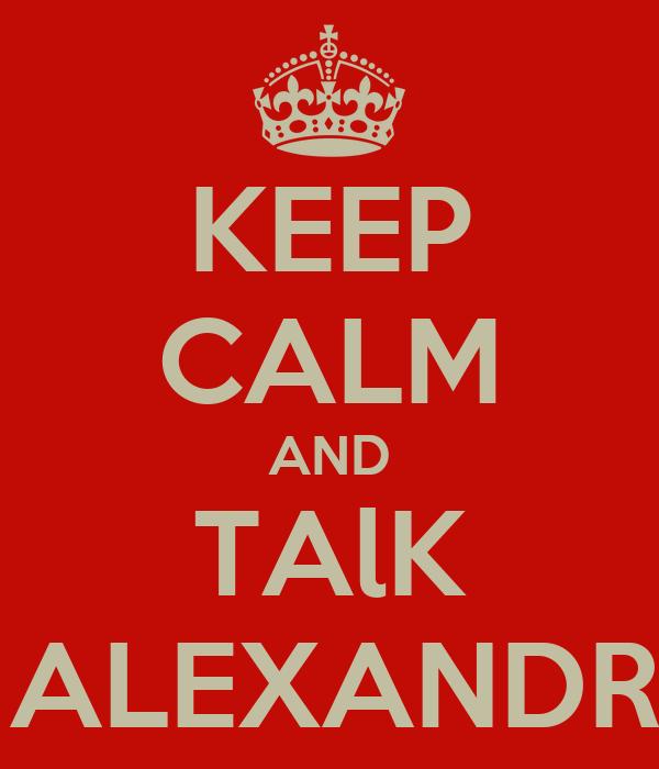 KEEP CALM AND TAlK TO ALEXANDRA x