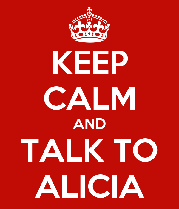 KEEP CALM AND TALK TO ALICIA