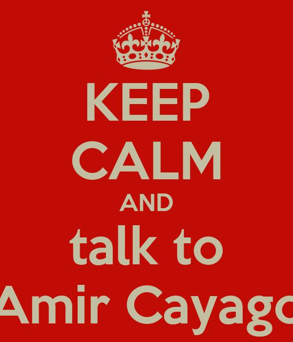 KEEP CALM AND talk to Amir Cayago