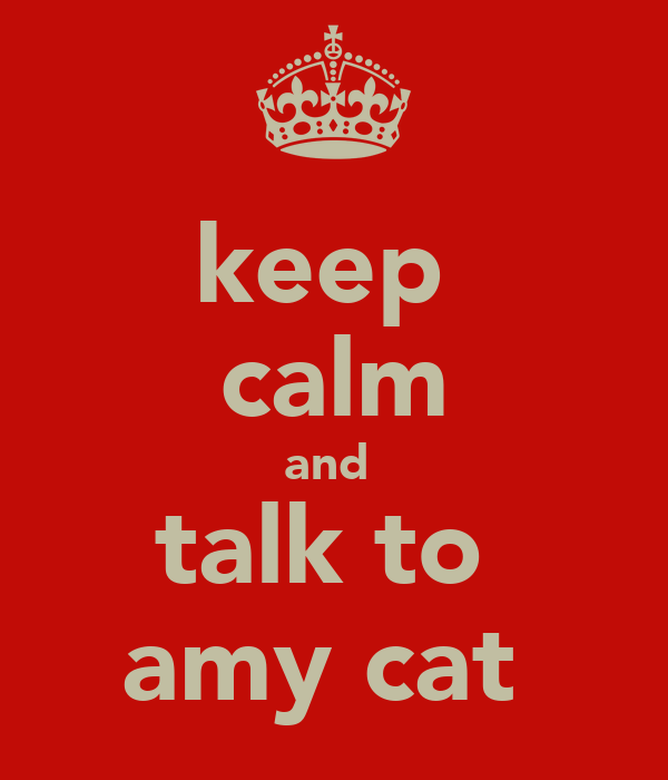 keep  calm and  talk to  amy cat