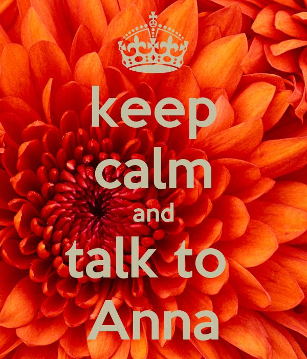 keep calm and talk to  Anna