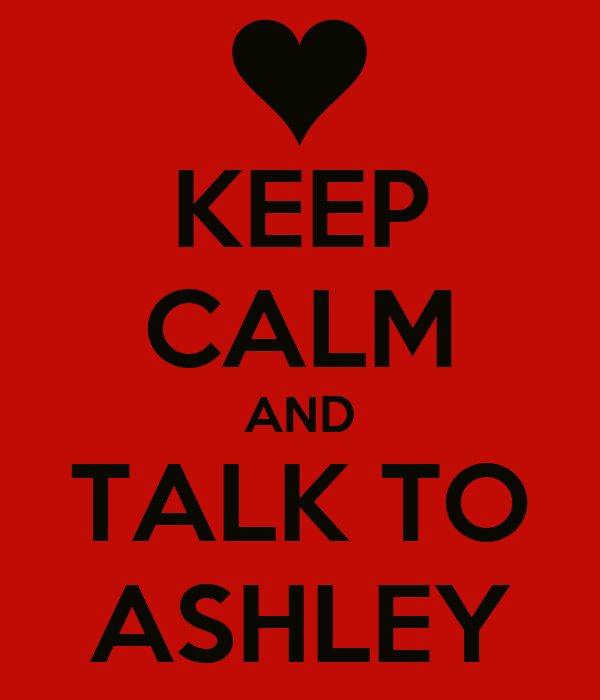 KEEP CALM AND TALK TO ASHLEY