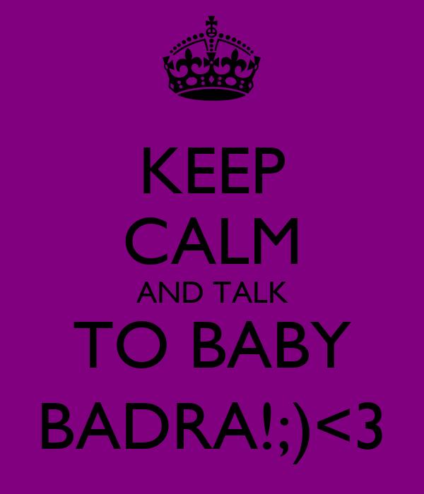 KEEP CALM AND TALK TO BABY BADRA!;)<3