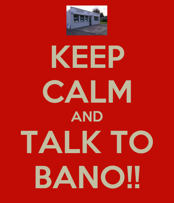 KEEP CALM AND TALK TO BANO!!