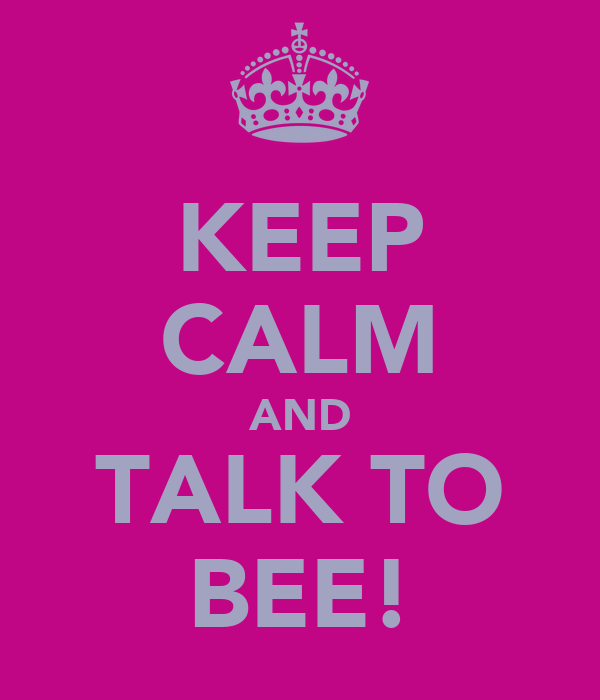 KEEP CALM AND TALK TO BEE!