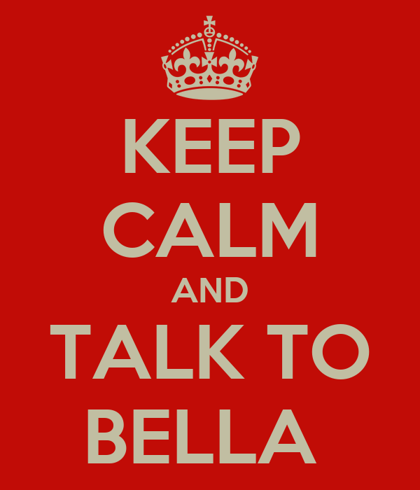 KEEP CALM AND TALK TO BELLA