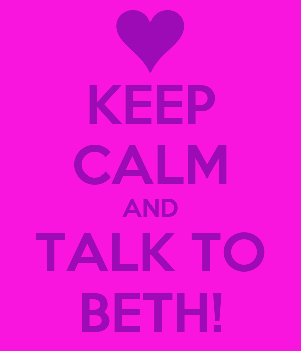 KEEP CALM AND TALK TO BETH!