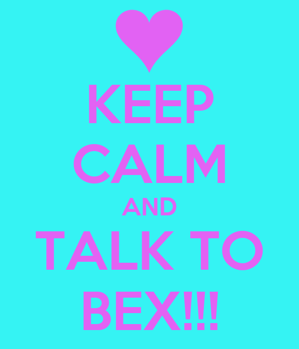 KEEP CALM AND TALK TO BEX!!!