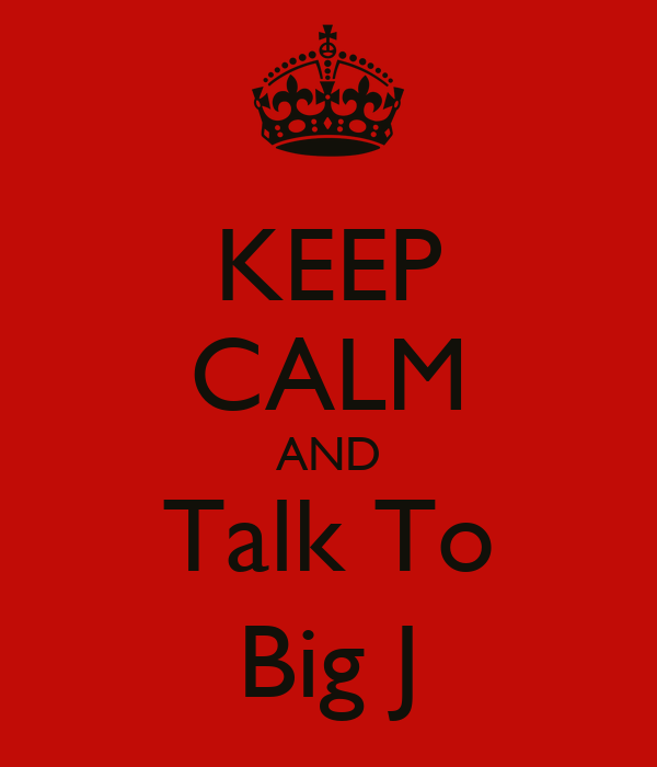 KEEP CALM AND Talk To Big J