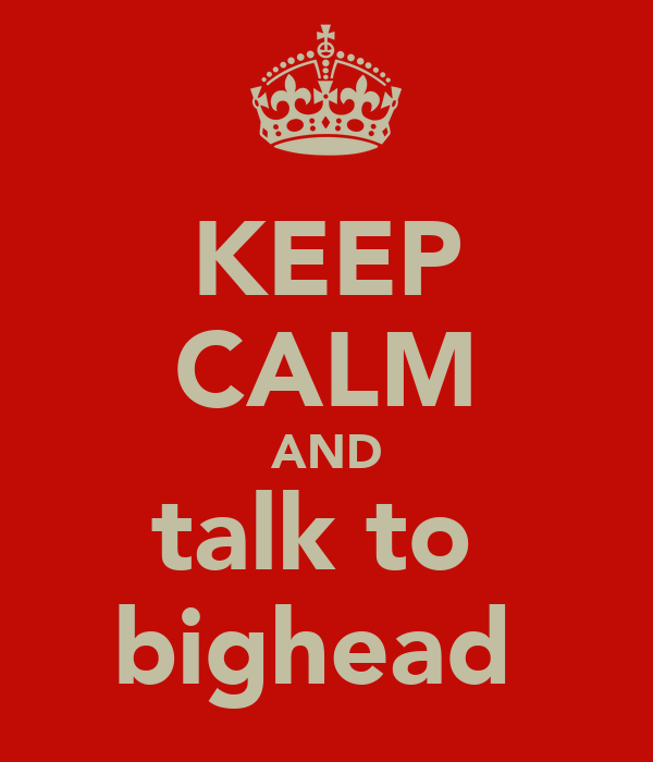 KEEP CALM AND talk to  bighead