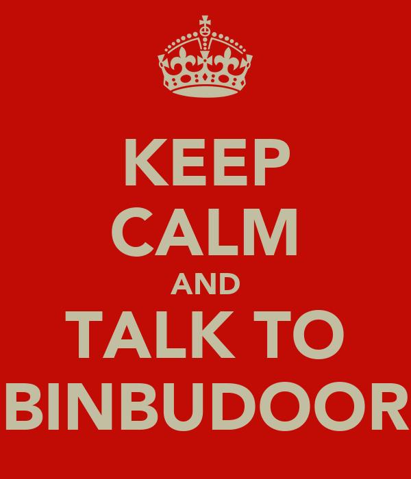 KEEP CALM AND TALK TO BINBUDOOR