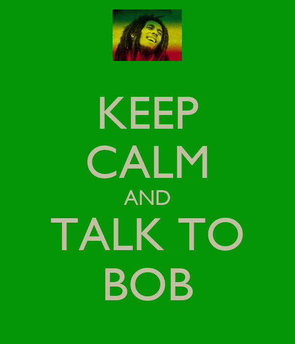 KEEP CALM AND TALK TO BOB