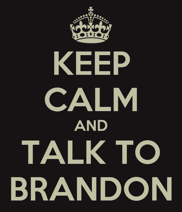 KEEP CALM AND TALK TO BRANDON