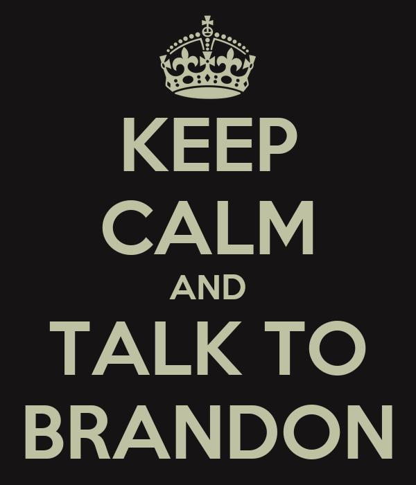 KEEP CALM AND TALK TO BRANDON