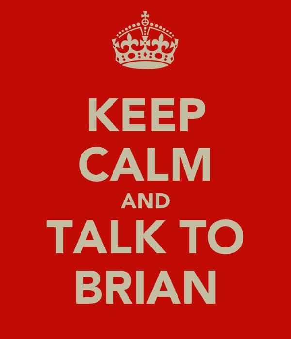 KEEP CALM AND TALK TO BRIAN
