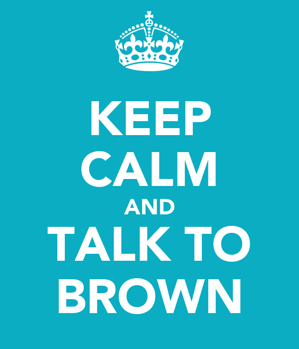 KEEP CALM AND TALK TO BROWN