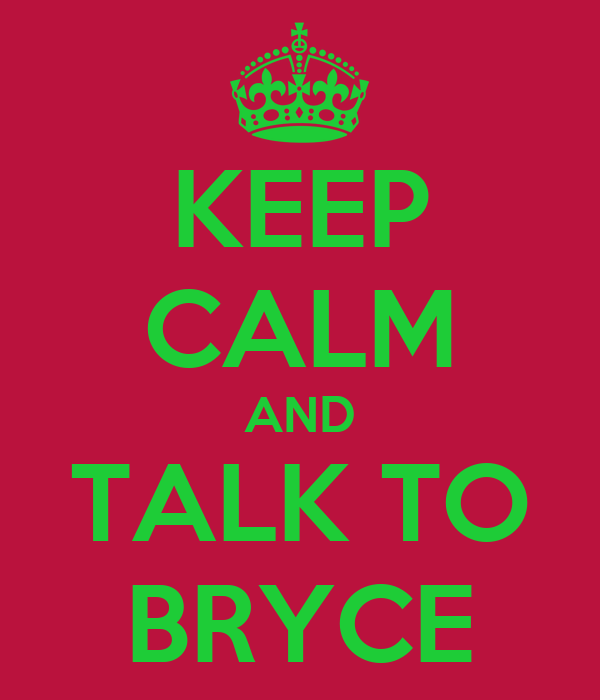 KEEP CALM AND TALK TO BRYCE