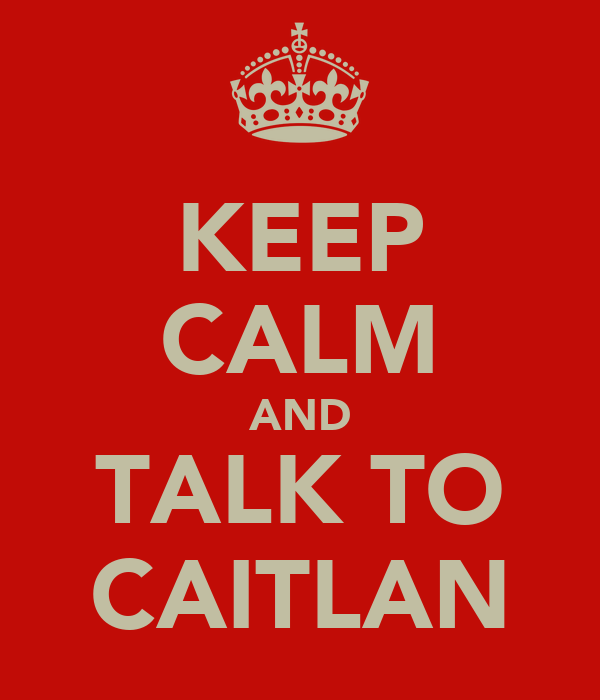 KEEP CALM AND TALK TO CAITLAN