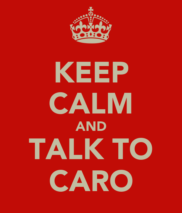 KEEP CALM AND TALK TO CARO