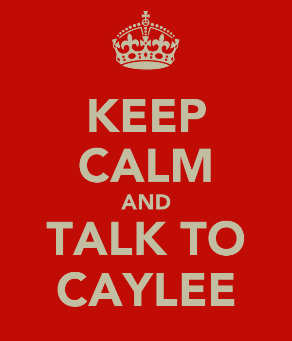 KEEP CALM AND TALK TO CAYLEE