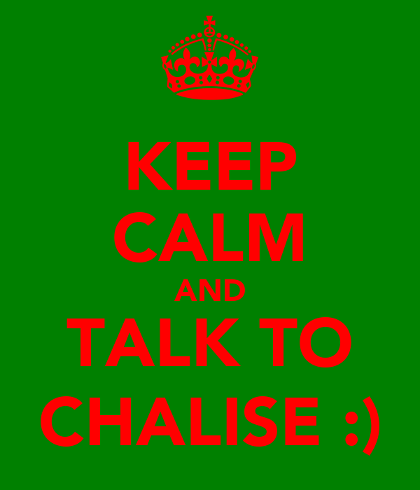 KEEP CALM AND TALK TO CHALISE :)