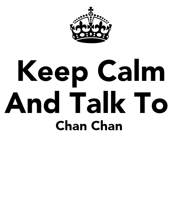 Keep Calm And Talk To  Chan Chan