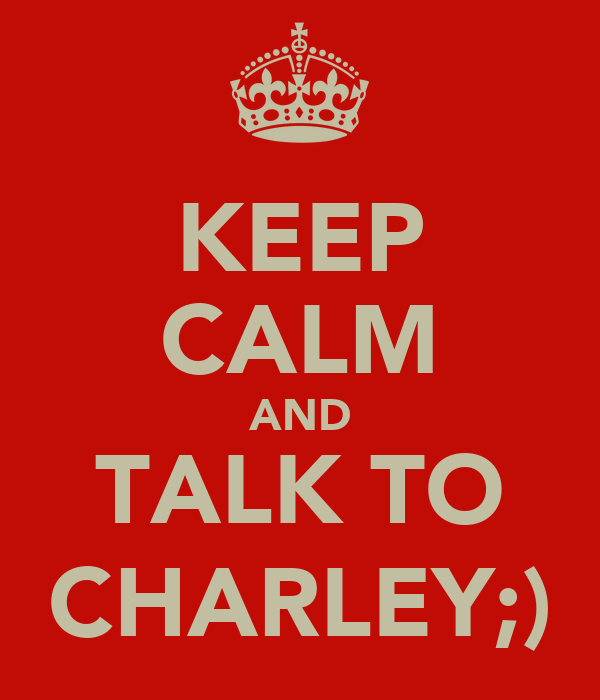 KEEP CALM AND TALK TO CHARLEY;)