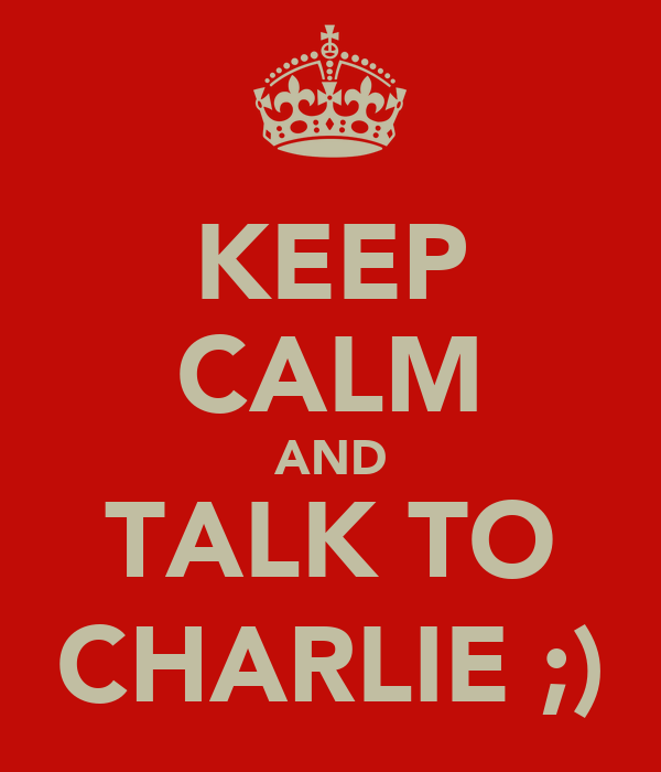 KEEP CALM AND TALK TO CHARLIE ;)