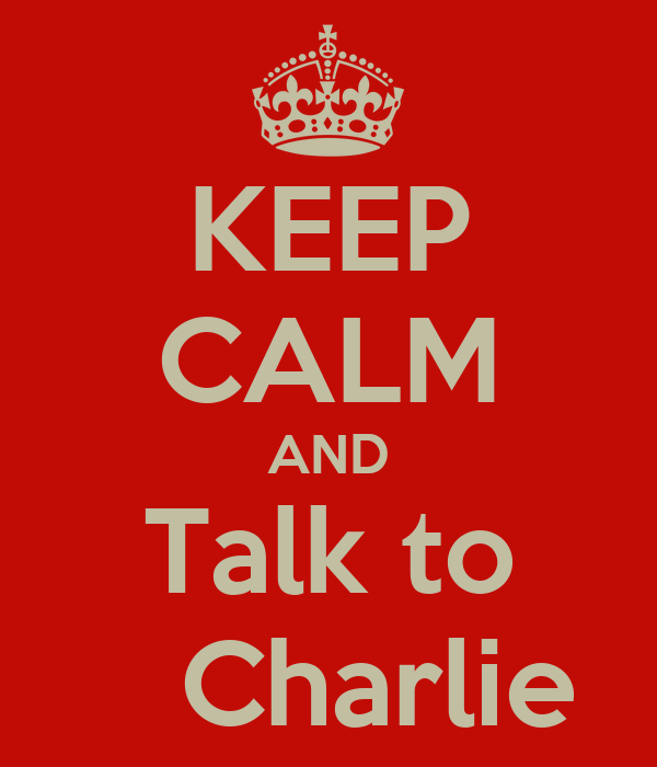 KEEP CALM AND Talk to    Charlie