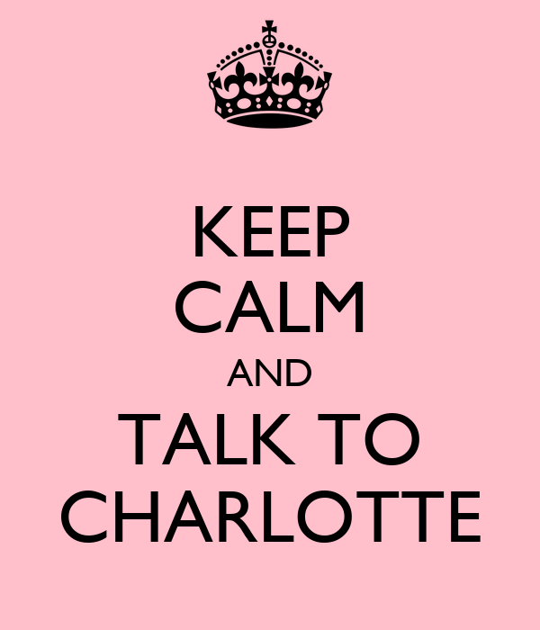 KEEP CALM AND TALK TO CHARLOTTE