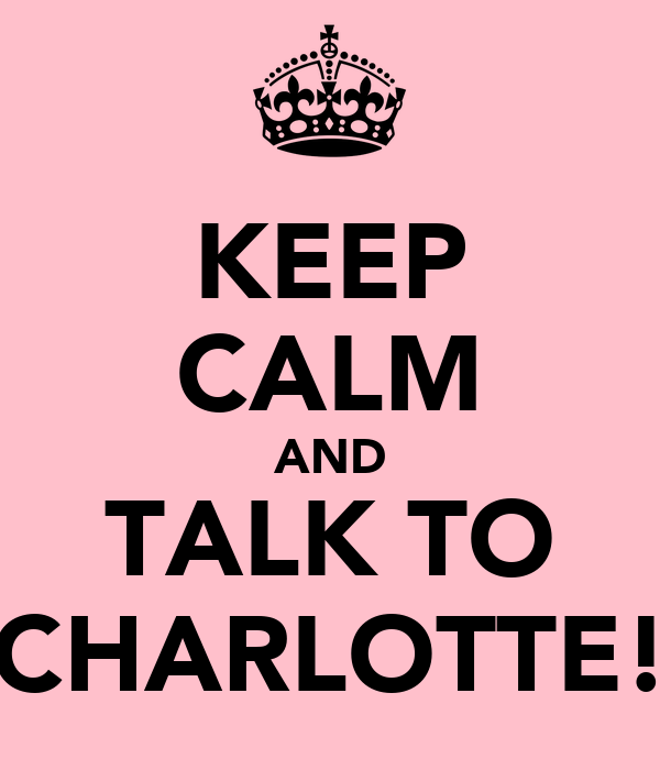 KEEP CALM AND TALK TO CHARLOTTE!