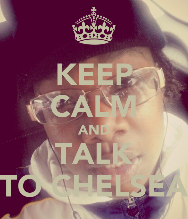 KEEP CALM AND TALK TO CHELSEA