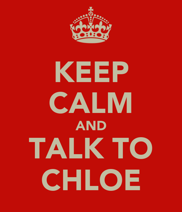 KEEP CALM AND TALK TO CHLOE