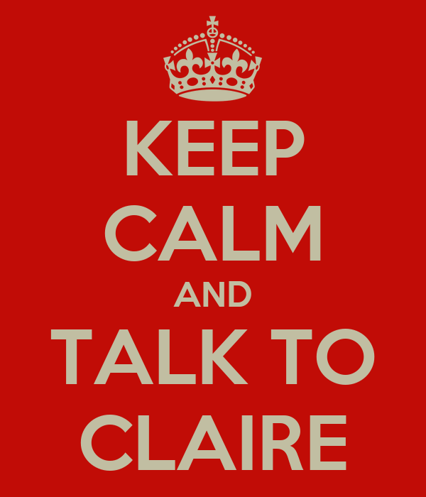 KEEP CALM AND TALK TO CLAIRE