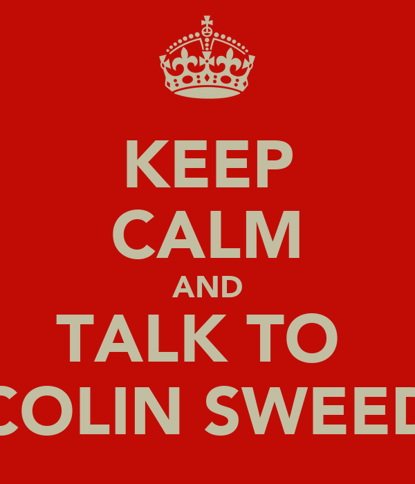 KEEP CALM AND TALK TO  COLIN SWEED