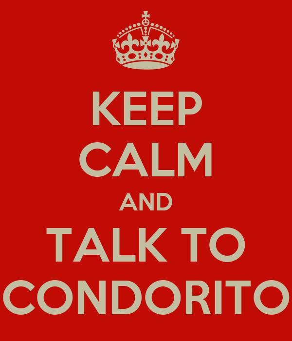 KEEP CALM AND TALK TO CONDORITO