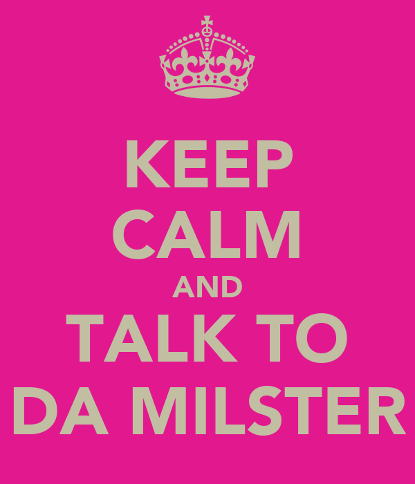 KEEP CALM AND TALK TO DA MILSTER