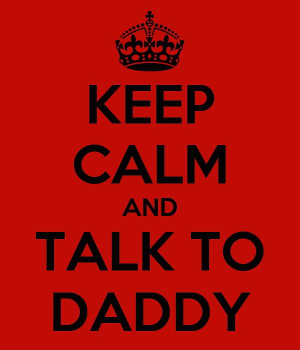 KEEP CALM AND TALK TO DADDY