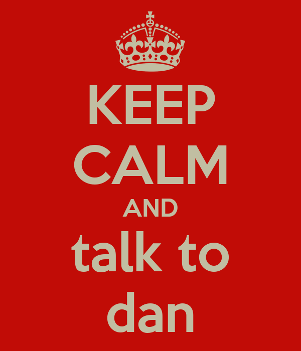 KEEP CALM AND talk to dan