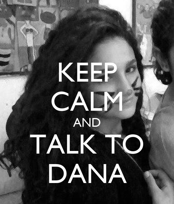 KEEP CALM AND TALK TO DANA