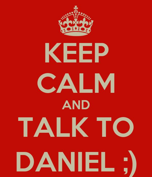 KEEP CALM AND TALK TO DANIEL ;)