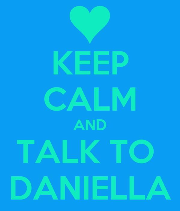 KEEP CALM AND TALK TO  DANIELLA