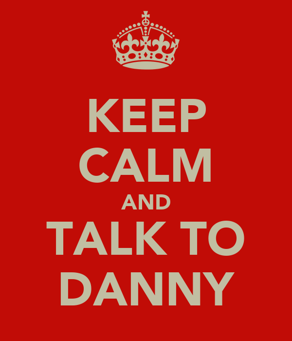KEEP CALM AND TALK TO DANNY