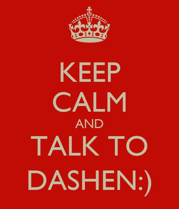KEEP CALM AND TALK TO DASHEN:)