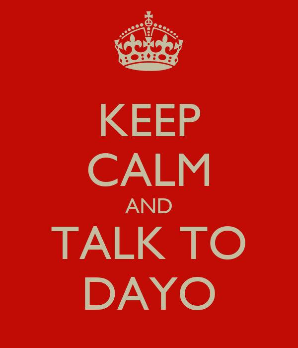 KEEP CALM AND TALK TO DAYO