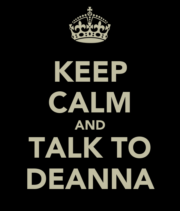 KEEP CALM AND TALK TO DEANNA