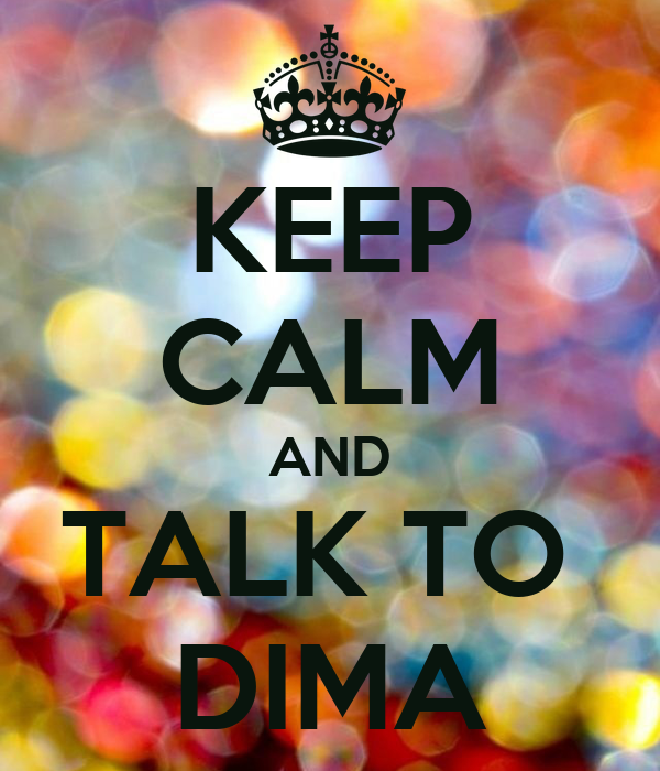 KEEP CALM AND TALK TO  DIMA